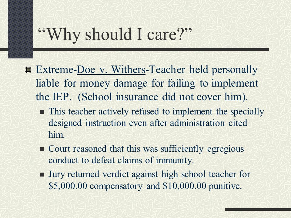 Why should I care? Extreme-Doe v. Withers-Teacher held personally liable for money damage for failing to implement the IEP. (School insurance did not