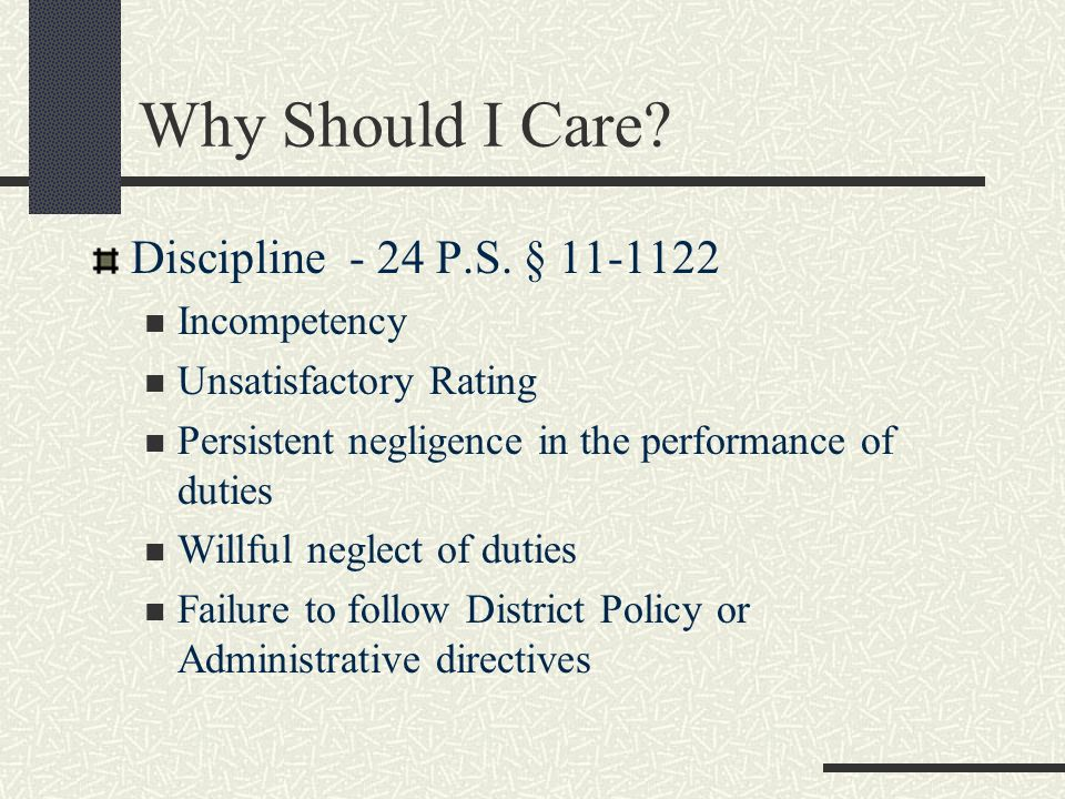 Why Should I Care? Discipline - 24 P.S. § 11-1122 Incompetency Unsatisfactory Rating Persistent negligence in the performance of duties Willful neglec