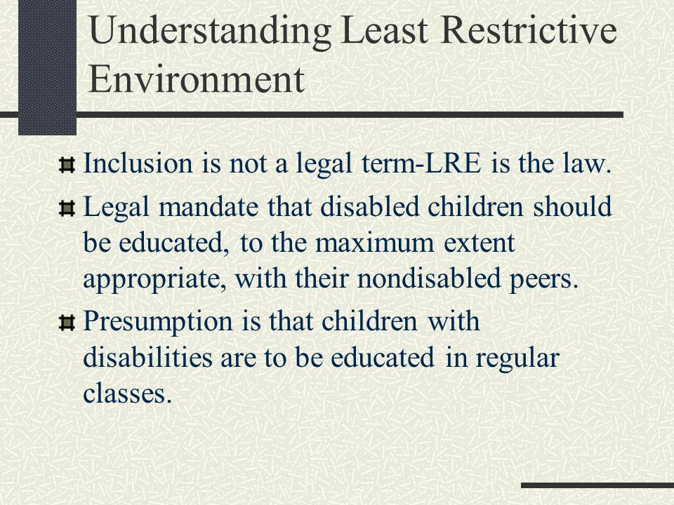 Understanding Least Restrictive Environment Inclusion is not a legal term-LRE is the law. Legal mandate that disabled children should be educated, to