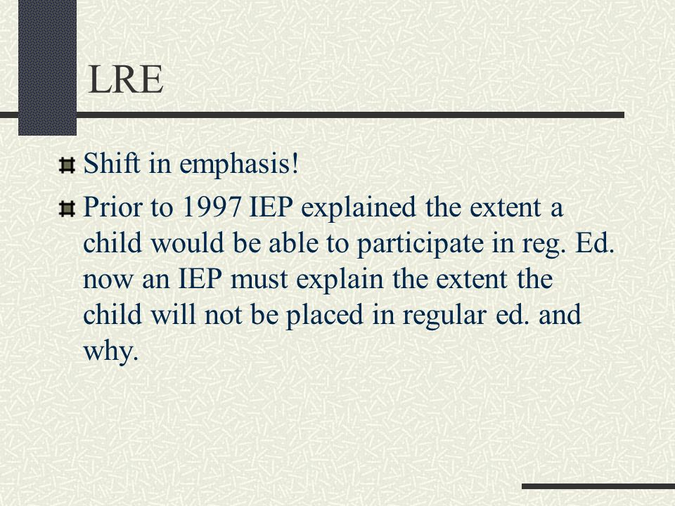 LRE Shift in emphasis! Prior to 1997 IEP explained the extent a child would be able to participate in reg. Ed. now an IEP must explain the extent the