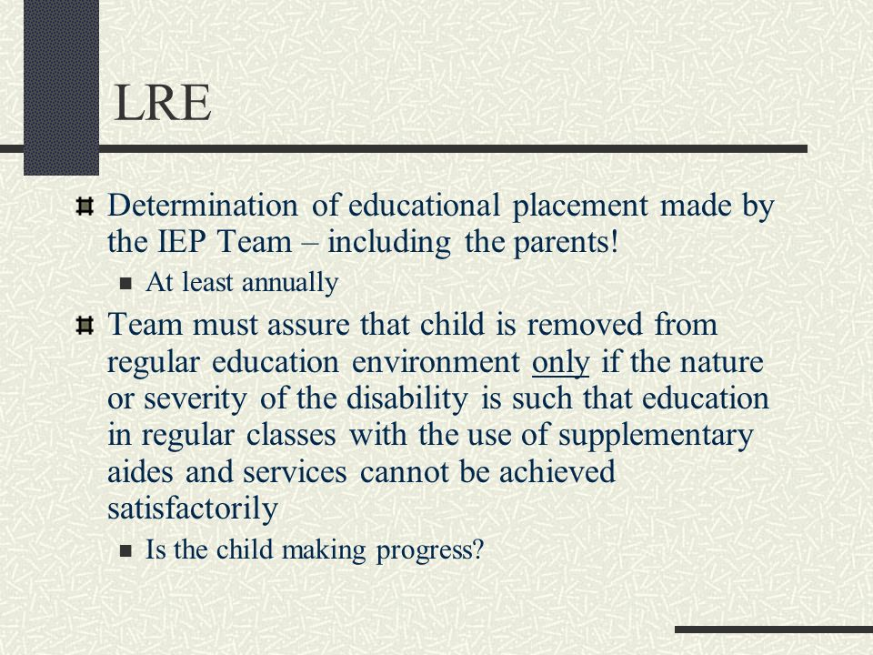LRE Determination of educational placement made by the IEP Team – including the parents! At least annually Team must assure that child is removed from