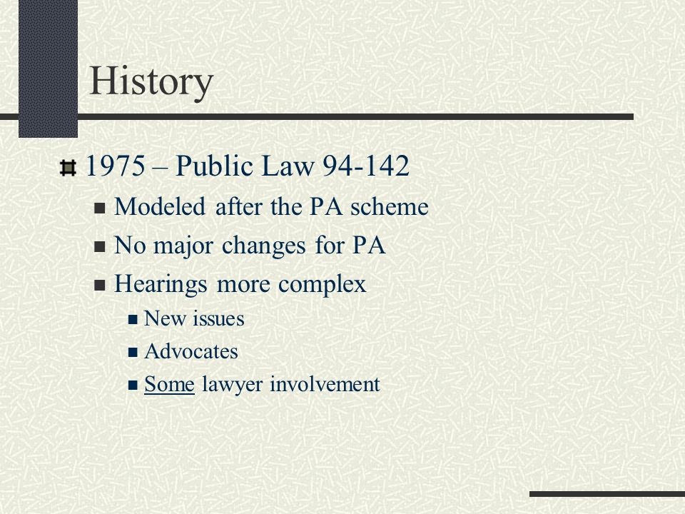 History 1975 – Public Law 94-142 Modeled after the PA scheme No major changes for PA Hearings more complex New issues Advocates Some lawyer involvemen