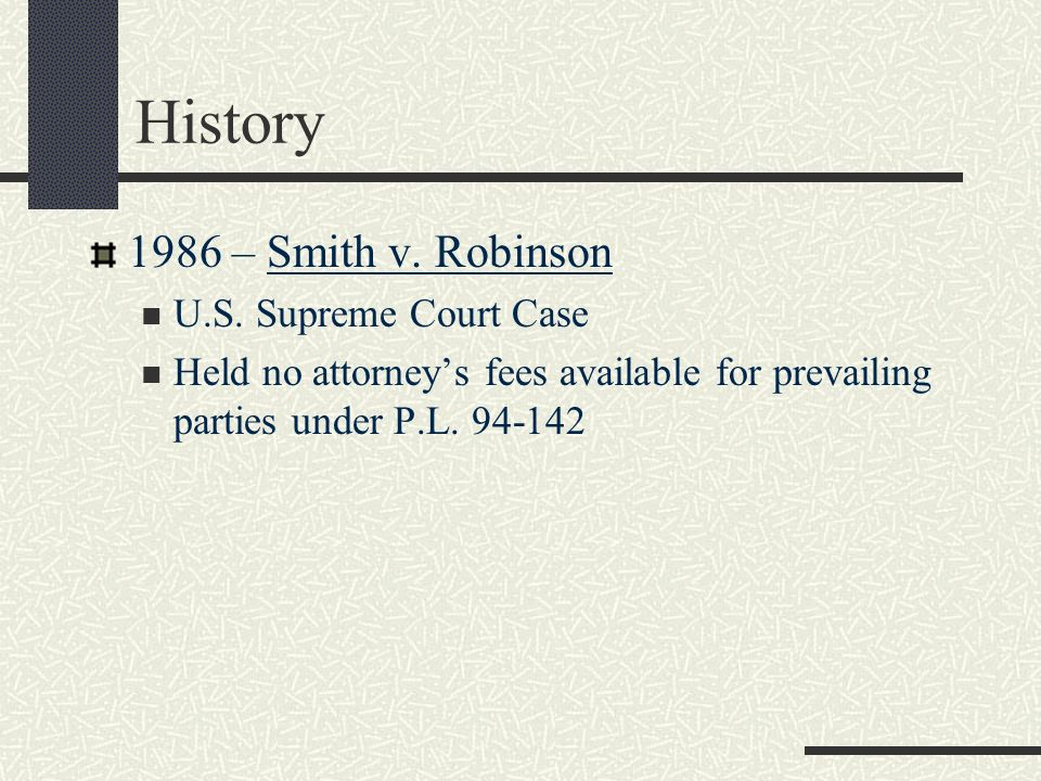 History 1986 – Smith v. Robinson U.S. Supreme Court Case Held no attorneys fees available for prevailing parties under P.L. 94-142