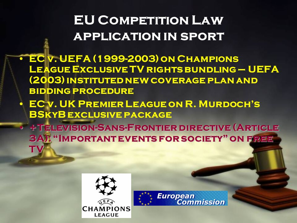 EU Competition Law application in sport EC v. UEFA (1999-2003) on Champions League Exclusive TV rights bundling – UEFA (2003) instituted new coverage