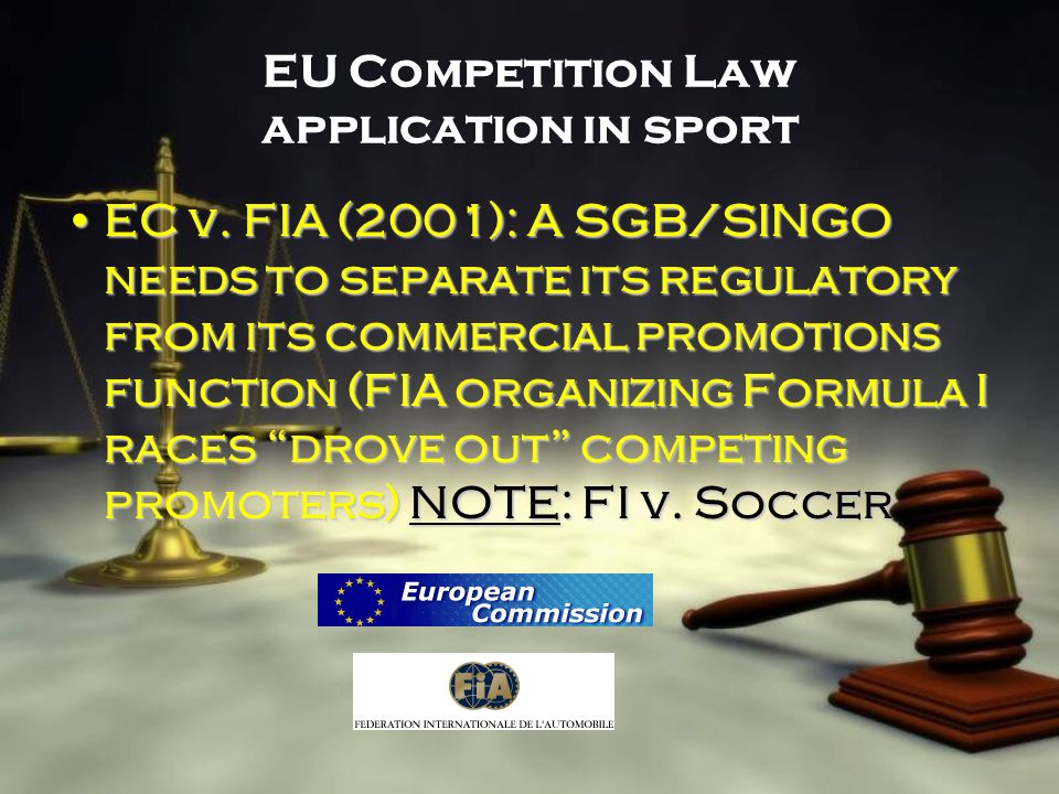 EU Competition Law application in sport EC v. FIA (2001): A SGB/SINGO needs to separate its regulatory from its commercial promotions function (FIA or