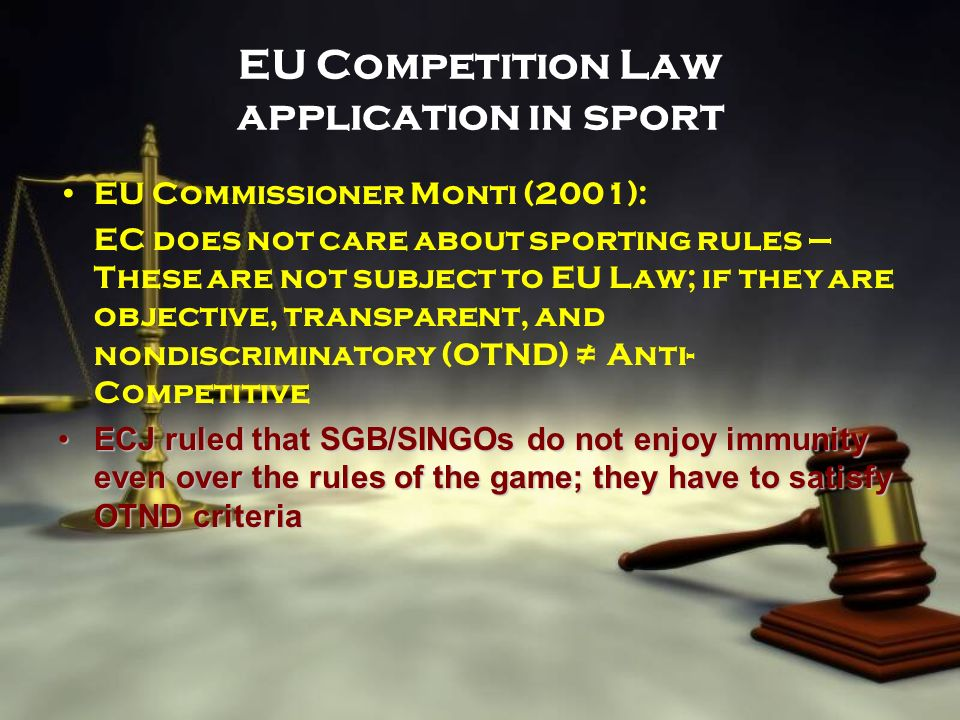 EU Competition Law application in sport EU Commissioner Monti (2001): EC does not care about sporting rules – These are not subject to EU Law; if they