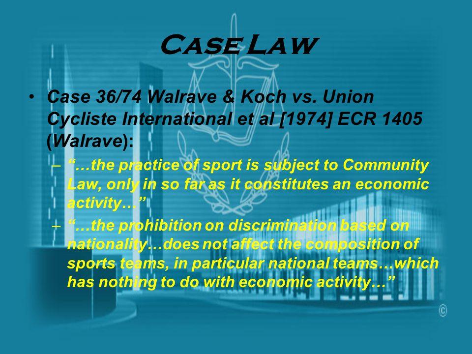 Case Law Case 36/74 Walrave & Koch vs. Union Cycliste International et al [1974] ECR 1405 (Walrave): –…the practice of sport is subject to Community L