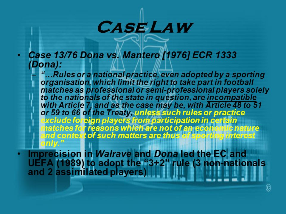 Case Law Case 13/76 Dona vs. Mantero [1976] ECR 1333 (Dona): –…Rules or a national practice, even adopted by a sporting organisation, which limit the