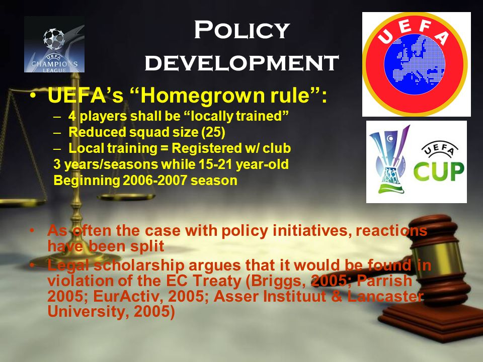 Policy development UEFAs Homegrown rule: –4 players shall be locally trained –Reduced squad size (25) –Local training = Registered w/ club 3 years/sea