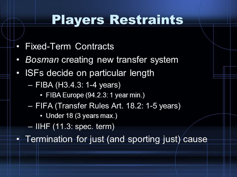 Players Restraints Fixed-Term Contracts Bosman creating new transfer system ISFs decide on particular length –FIBA (H3.4.3: 1-4 years) FIBA Europe (94