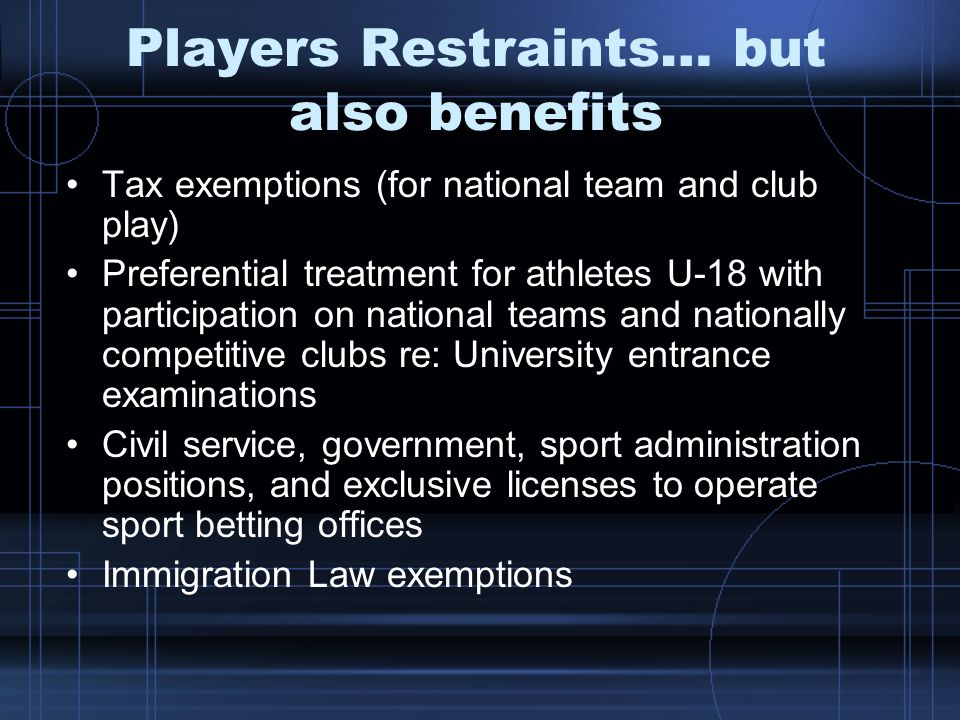 Players Restraints… but also benefits Tax exemptions (for national team and club play) Preferential treatment for athletes U-18 with participation on