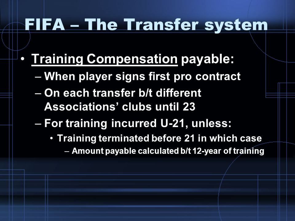FIFA – The Transfer system Training Compensation payable: –When player signs first pro contract –On each transfer b/t different Associations clubs unt