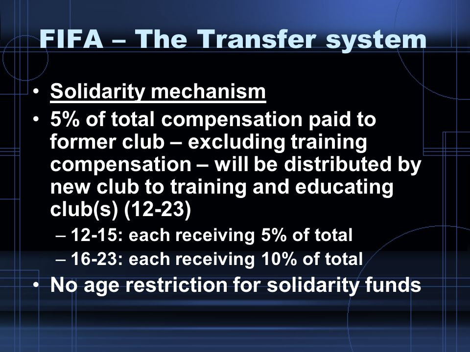 FIFA – The Transfer system Solidarity mechanism 5% of total compensation paid to former club – excluding training compensation – will be distributed b