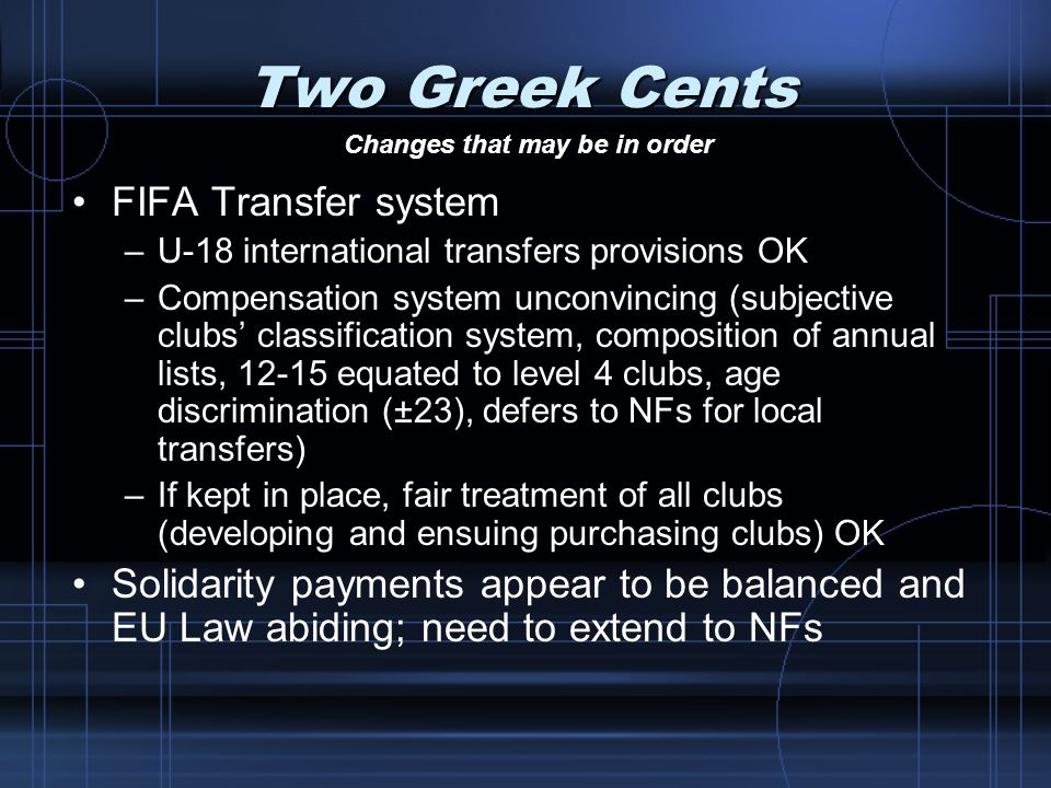 Two Greek Cents FIFA Transfer system –U-18 international transfers provisions OK –Compensation system unconvincing (subjective clubs classification sy