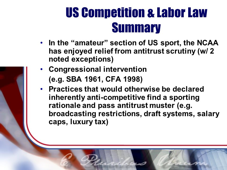 US Competition & Labor Law Summary In the amateur section of US sport, the NCAA has enjoyed relief from antitrust scrutiny (w/ 2 noted exceptions) Con