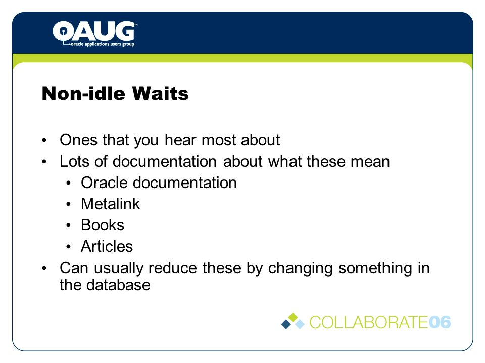 Non-idle Waits Ones that you hear most about Lots of documentation about what these mean Oracle documentation Metalink Books Articles Can usually reduce these by changing something in the database