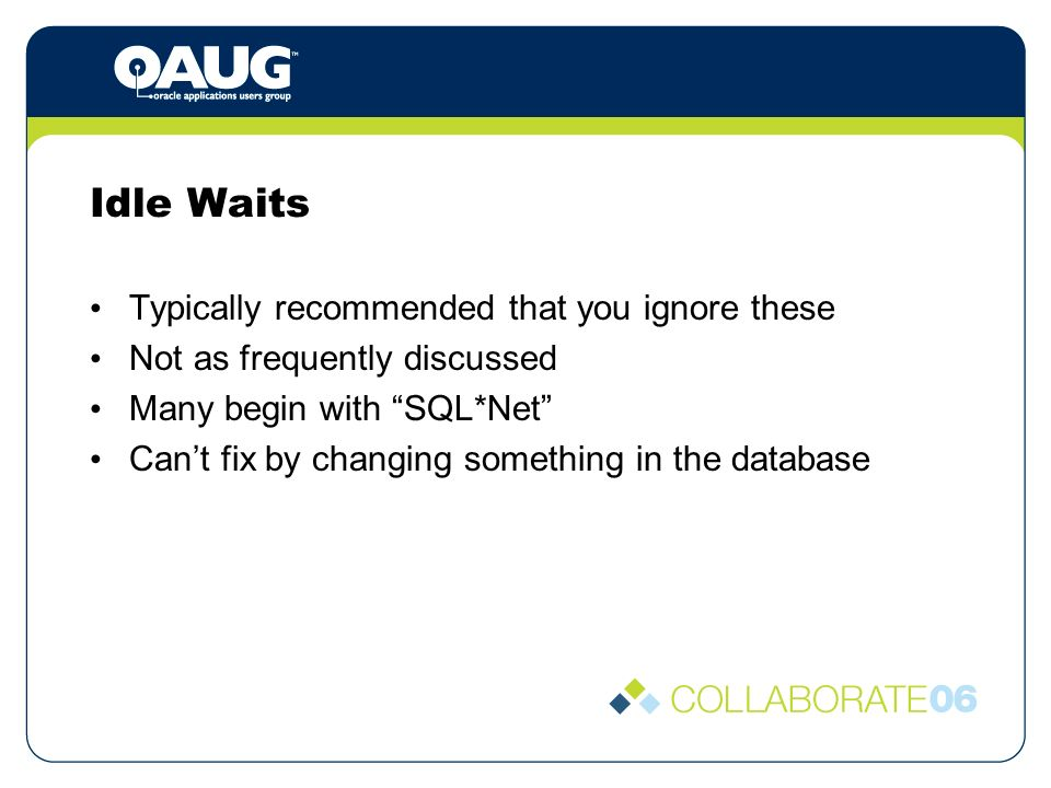 Idle Waits Typically recommended that you ignore these Not as frequently discussed Many begin with SQL*Net Cant fix by changing something in the database