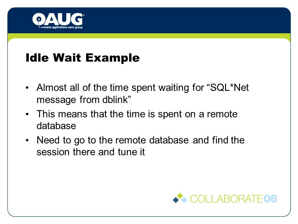 Idle Wait Example Almost all of the time spent waiting for SQL*Net message from dblink This means that the time is spent on a remote database Need to go to the remote database and find the session there and tune it
