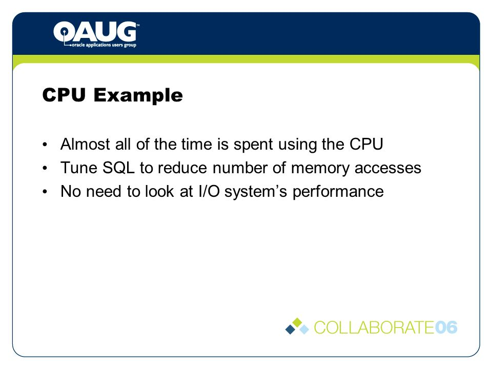 CPU Example Almost all of the time is spent using the CPU Tune SQL to reduce number of memory accesses No need to look at I/O systems performance