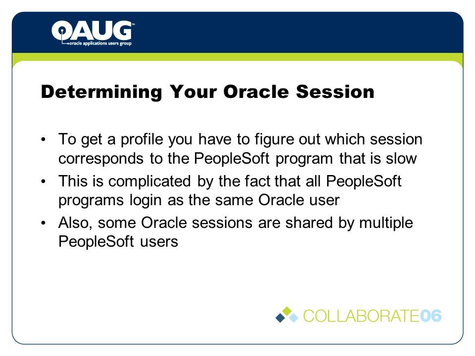 Determining Your Oracle Session To get a profile you have to figure out which session corresponds to the PeopleSoft program that is slow This is complicated by the fact that all PeopleSoft programs login as the same Oracle user Also, some Oracle sessions are shared by multiple PeopleSoft users