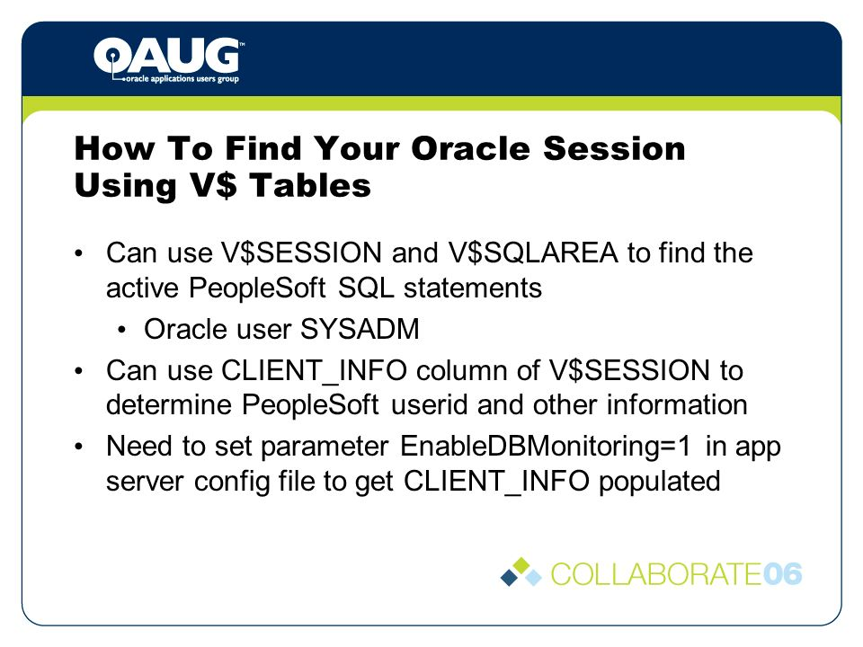 How To Find Your Oracle Session Using V$ Tables Can use V$SESSION and V$SQLAREA to find the active PeopleSoft SQL statements Oracle user SYSADM Can use CLIENT_INFO column of V$SESSION to determine PeopleSoft userid and other information Need to set parameter EnableDBMonitoring=1 in app server config file to get CLIENT_INFO populated