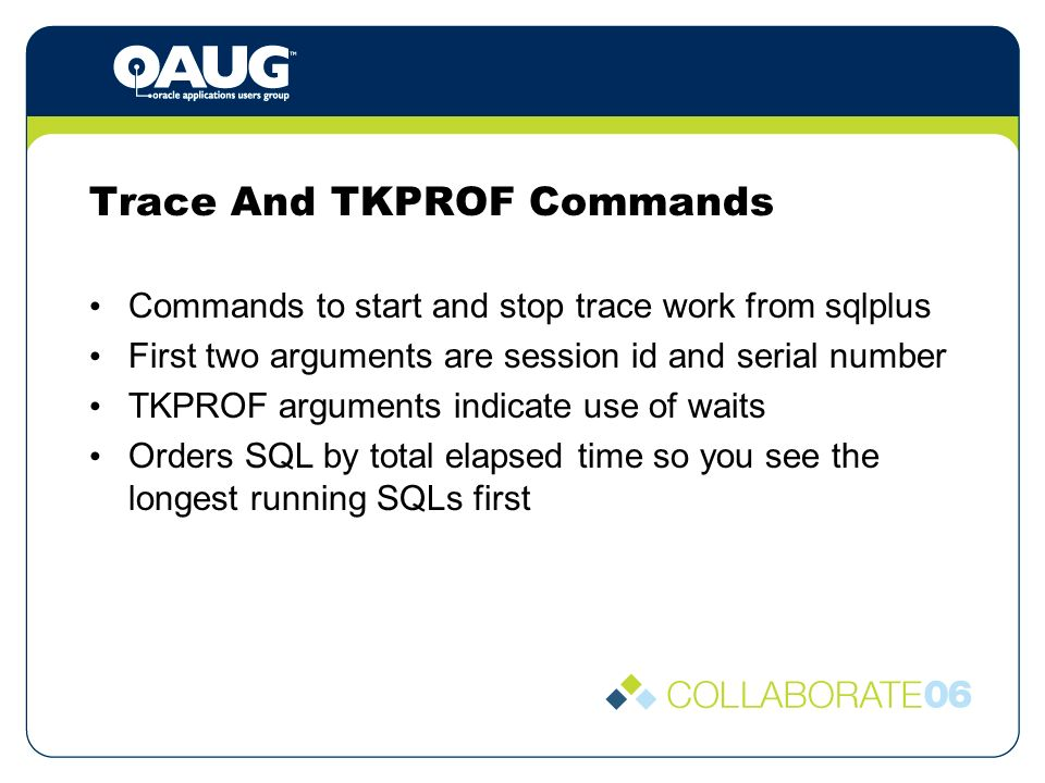 Trace And TKPROF Commands Commands to start and stop trace work from sqlplus First two arguments are session id and serial number TKPROF arguments indicate use of waits Orders SQL by total elapsed time so you see the longest running SQLs first