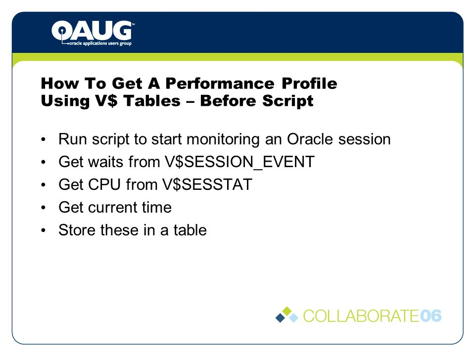 How To Get A Performance Profile Using V$ Tables – Before Script Run script to start monitoring an Oracle session Get waits from V$SESSION_EVENT Get CPU from V$SESSTAT Get current time Store these in a table