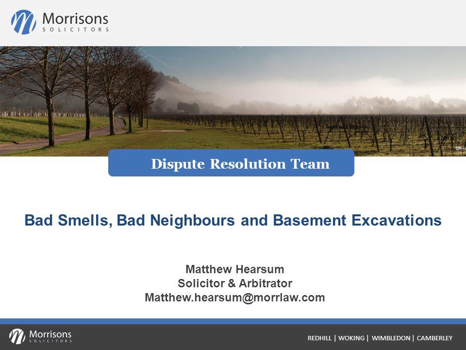 Matthew Hearsum Solicitor & Arbitrator Matthew.hearsum@morrlaw.com Bad Smells, Bad Neighbours and Basement Excavations Dispute Resolution Team REDHILL | WOKING | WIMBLEDON | CAMBERLEY