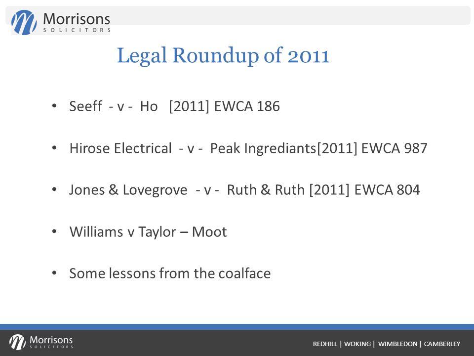 Legal Roundup of 2011 Seeff - v - Ho [2011] EWCA 186 Hirose Electrical - v - Peak Ingrediants[2011] EWCA 987 Jones & Lovegrove - v - Ruth & Ruth [2011] EWCA 804 Williams v Taylor – Moot Some lessons from the coalface