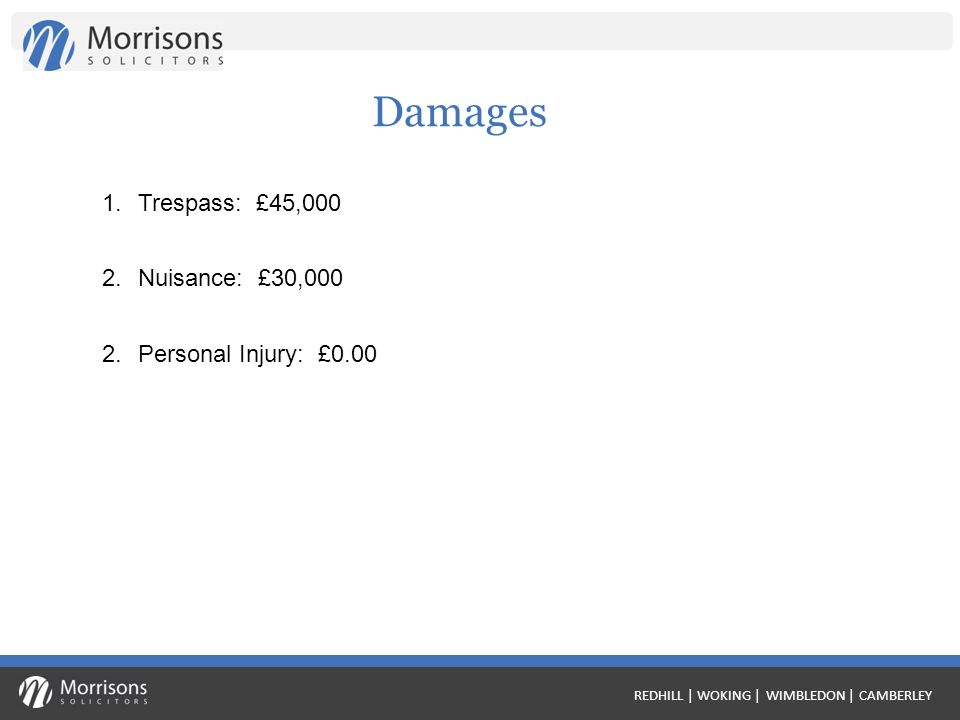 REDHILL | WOKING | WIMBLEDON | CAMBERLEY Damages 1.Trespass: £45,000 2.Nuisance: £30,000 2.Personal Injury: £0.00