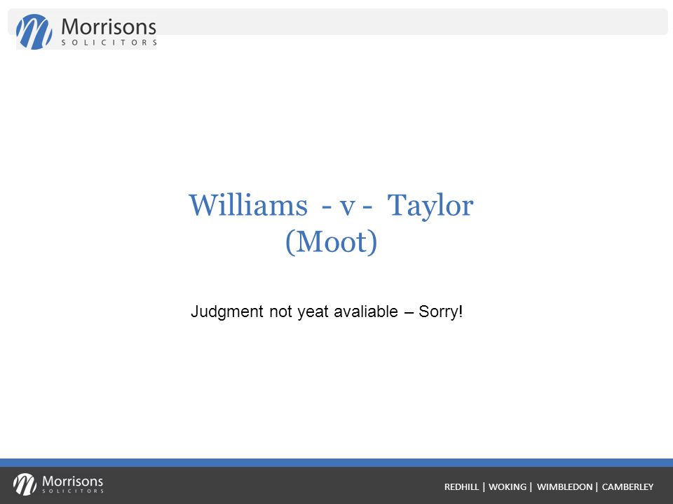 REDHILL | WOKING | WIMBLEDON | CAMBERLEY Williams - v - Taylor (Moot) Judgment not yeat avaliable – Sorry!