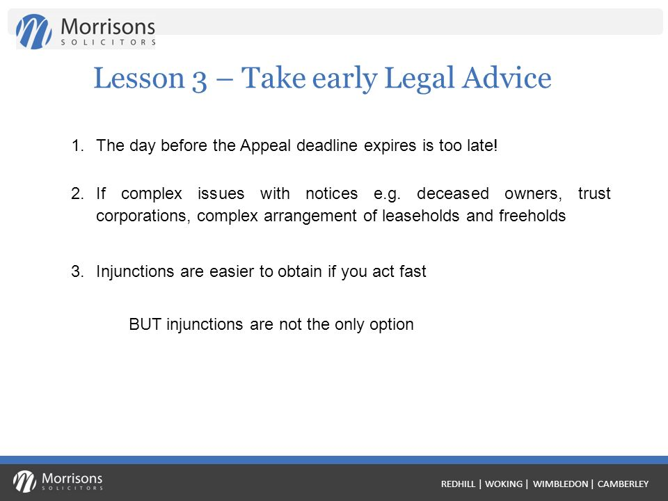 REDHILL | WOKING | WIMBLEDON | CAMBERLEY Lesson 3 – Take early Legal Advice 1.The day before the Appeal deadline expires is too late.