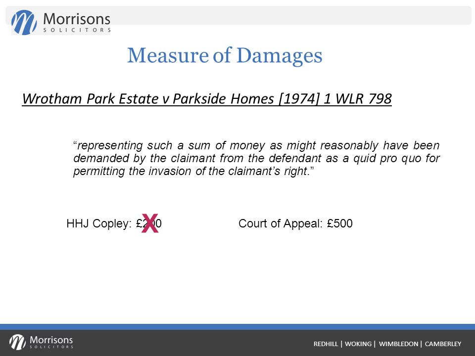 REDHILL | WOKING | WIMBLEDON | CAMBERLEY Measure of Damages representing such a sum of money as might reasonably have been demanded by the claimant from the defendant as a quid pro quo for permitting the invasion of the claimants right.