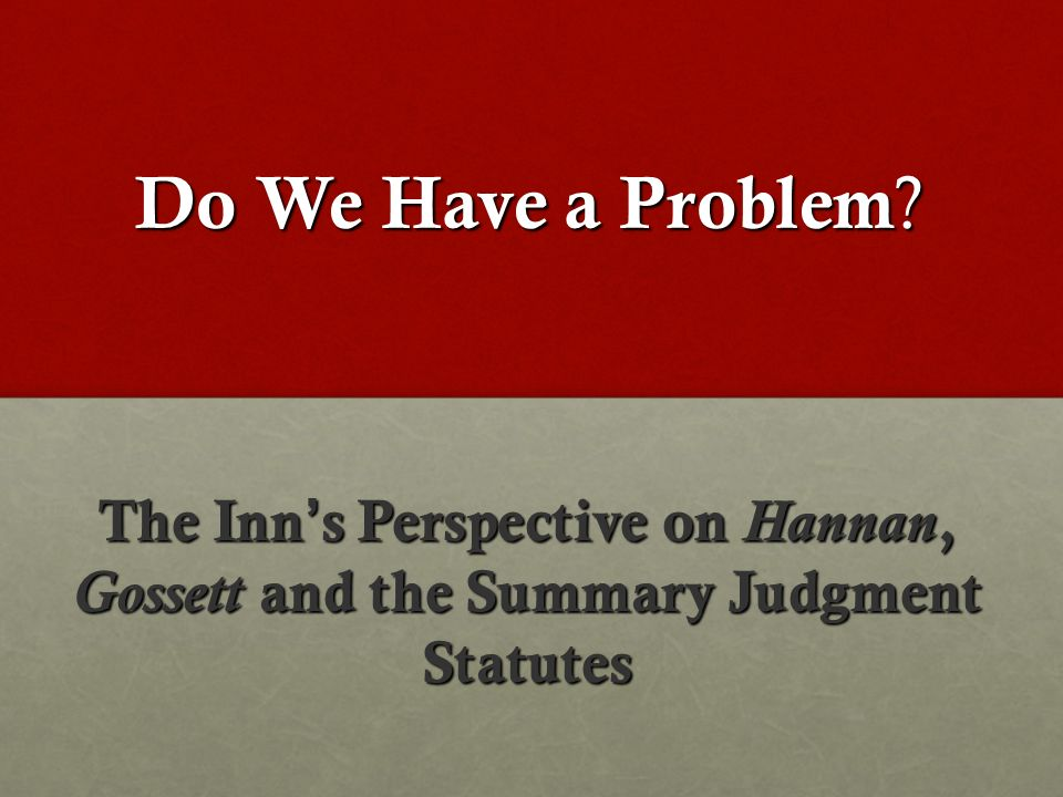 Do We Have a Problem ? The Inns Perspective on Hannan, Gossett and the Summary Judgment Statutes