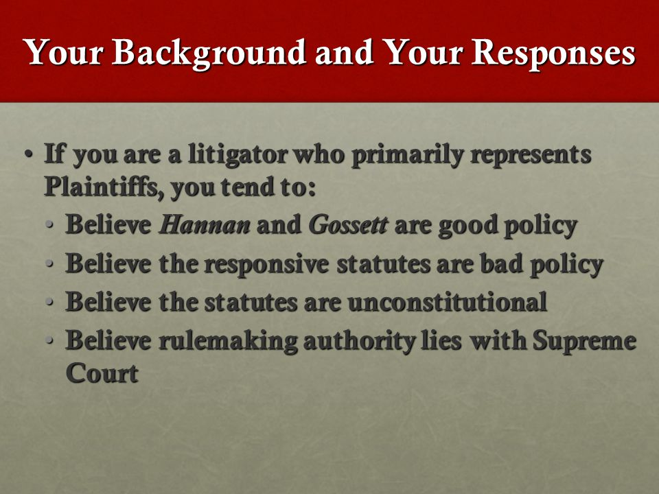 If you are a litigator who primarily represents Plaintiffs, you tend to: If you are a litigator who primarily represents Plaintiffs, you tend to: Believe Hannan and Gossett are good policy Believe Hannan and Gossett are good policy Believe the responsive statutes are bad policy Believe the responsive statutes are bad policy Believe the statutes are unconstitutional Believe the statutes are unconstitutional Believe rulemaking authority lies with Supreme Court Believe rulemaking authority lies with Supreme Court Your Background and Your Responses