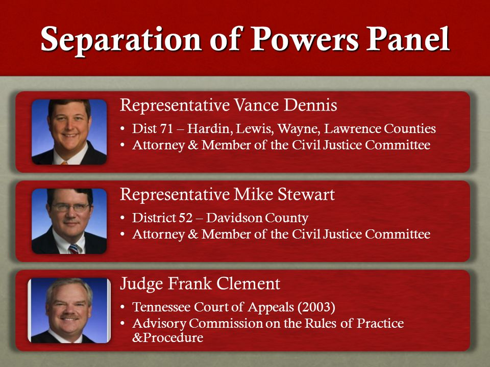 Separation of Powers Panel Representative Vance Dennis Dist 71 – Hardin, Lewis, Wayne, Lawrence Counties Attorney & Member of the Civil Justice Committee Representative Mike Stewart District 52 – Davidson County Attorney & Member of the Civil Justice Committee Judge Frank Clement Tennessee Court of Appeals (2003) Advisory Commission on the Rules of Practice &Procedure
