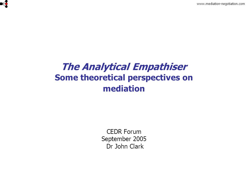 www.mediation-negotiation.com The Analytical Empathiser Some theoretical perspectives on mediation CEDR Forum September 2005 Dr John Clark