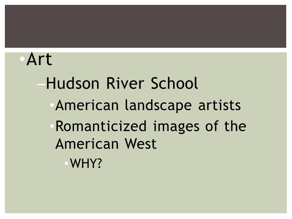 Art –Hudson River School American landscape artists Romanticized images of the American West WHY?