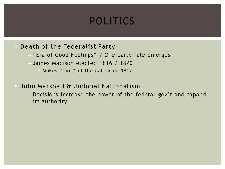 Death of the Federalist Party –Era of Good Feelings / One party rule emerges –James Madison elected 1816 / 1820 Makes tour of the nation on 1817 John Marshall & Judicial Nationalism –Decisions increase the power of the federal govt and expand its authority POLITICS