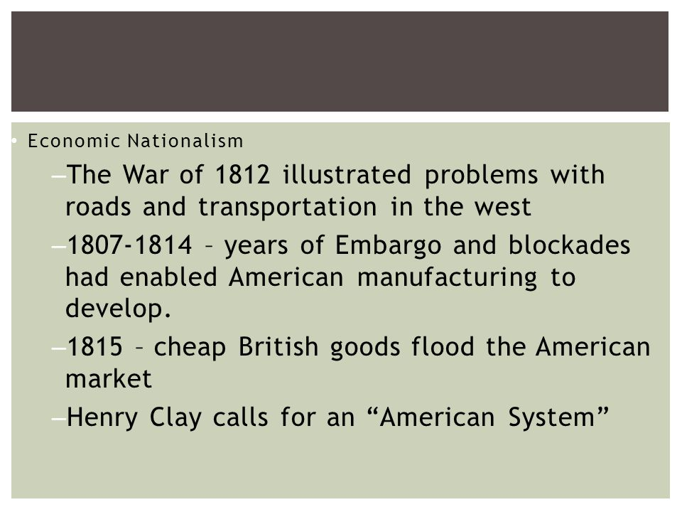 Economic Nationalism –The War of 1812 illustrated problems with roads and transportation in the west – – years of Embargo and blockades had enabled American manufacturing to develop.