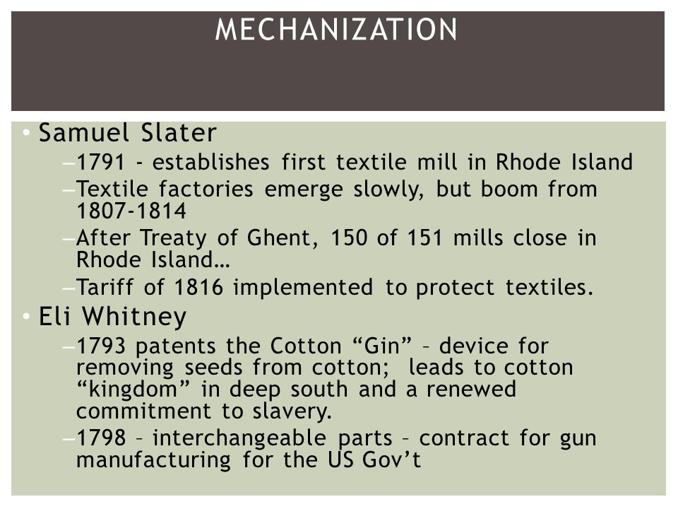 Samuel Slater – establishes first textile mill in Rhode Island –Textile factories emerge slowly, but boom from –After Treaty of Ghent, 150 of 151 mills close in Rhode Island… –Tariff of 1816 implemented to protect textiles.