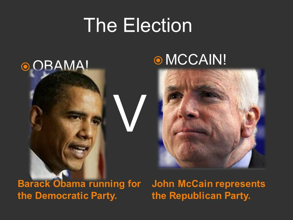 Barack Obama running for the Democratic Party. John McCain represents the Republican Party. OBAMA! MCCAIN! V The Election