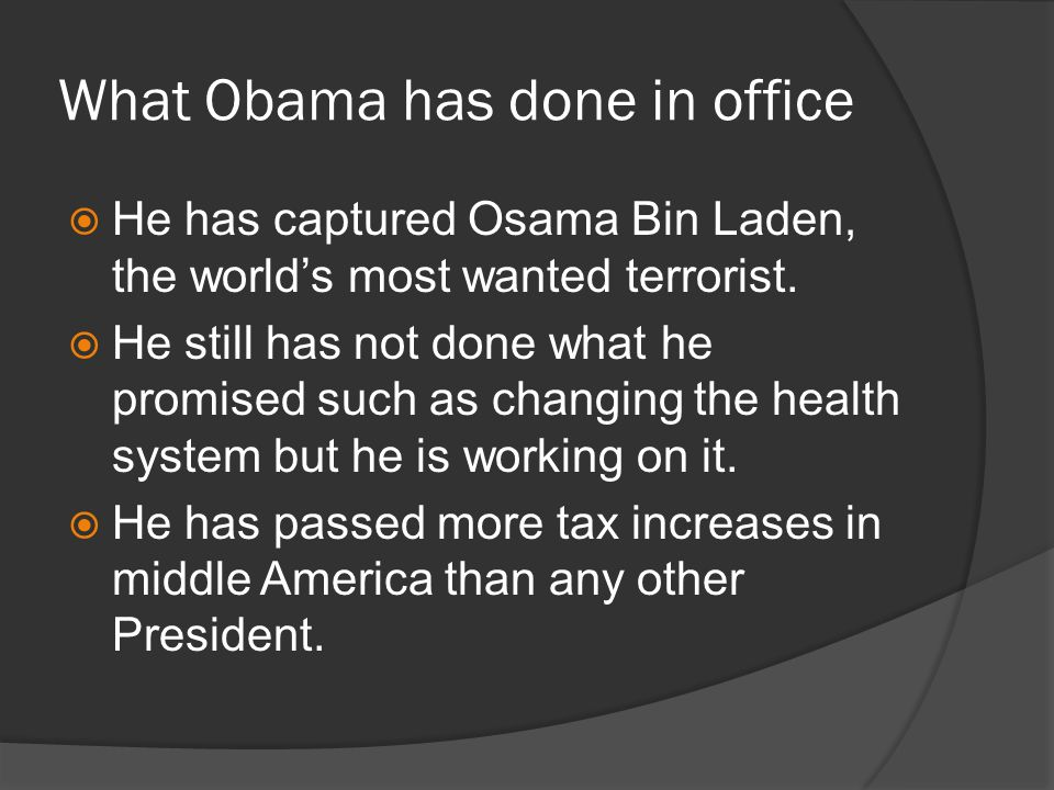 What Obama has done in office He has captured Osama Bin Laden, the worlds most wanted terrorist.
