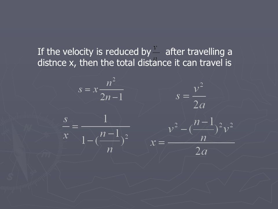 If the velocity is reduced by after travelling a distnce x, then the total distance it can travel is
