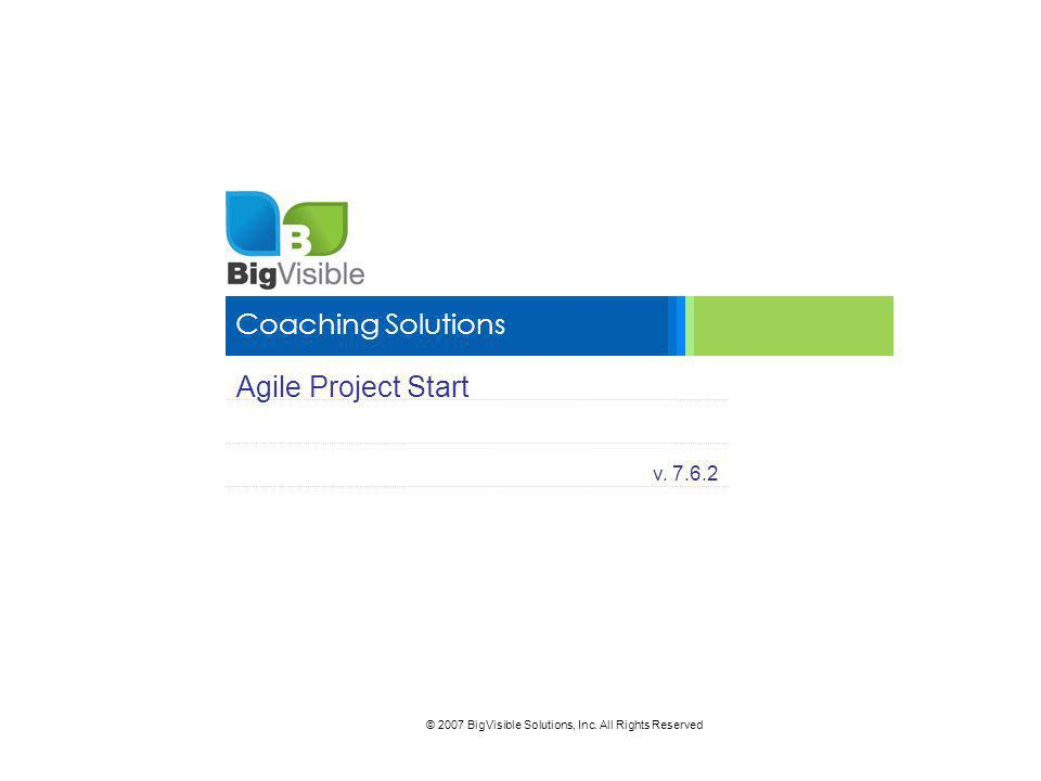 © 2007 BigVisible Solutions, Inc. All Rights Reserved Coaching Solutions Agile Project Start v.