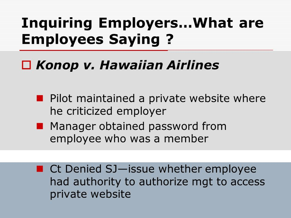 Inquiring Employers…What are Employees Saying ? Konop v. Hawaiian Airlines Pilot maintained a private website where he criticized employer Manager obt