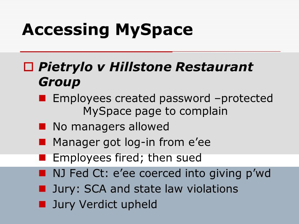 Accessing MySpace Pietrylo v Hillstone Restaurant Group Employees created password –protected MySpace page to complain No managers allowed Manager got
