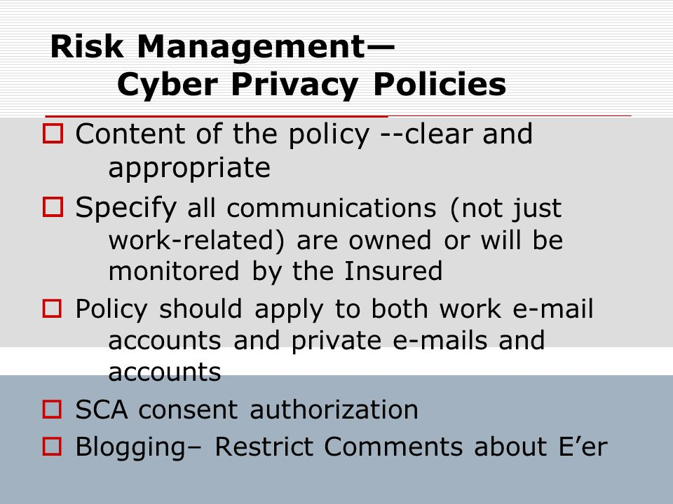 Risk Management Cyber Privacy Policies Content of the policy --clear and appropriate Specify all communications (not just work-related) are owned or w