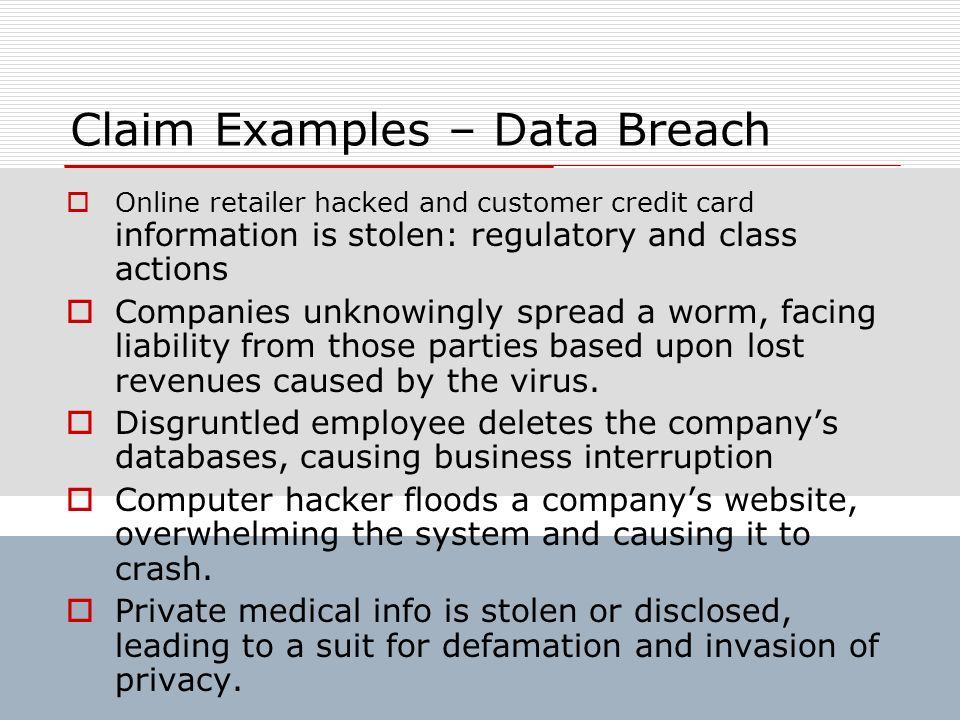 Claim Examples – Data Breach Online retailer hacked and customer credit card information is stolen: regulatory and class actions Companies unknowingly
