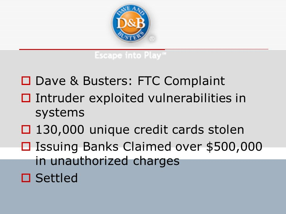 Dave & Busters: FTC Complaint Intruder exploited vulnerabilities in systems 130,000 unique credit cards stolen Issuing Banks Claimed over $500,000 in